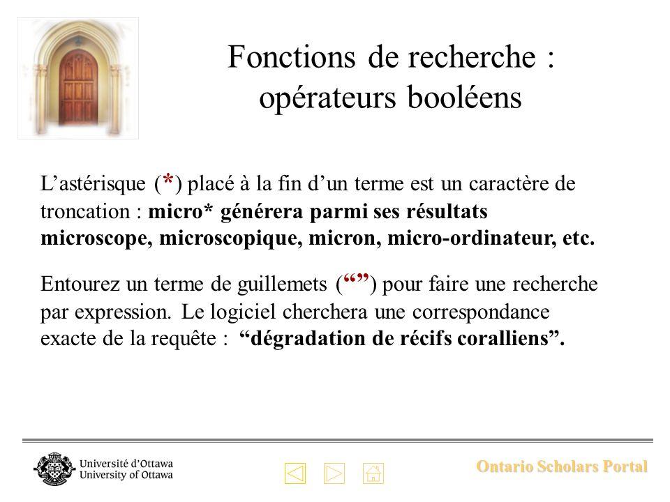 Ontario Scholars Portal Fonctions de recherche : opérateurs booléens Lastérisque ( * ) placé à la fin dun terme est un caractère de troncation : micro* générera parmi ses résultats microscope, microscopique, micron, micro-ordinateur, etc.
