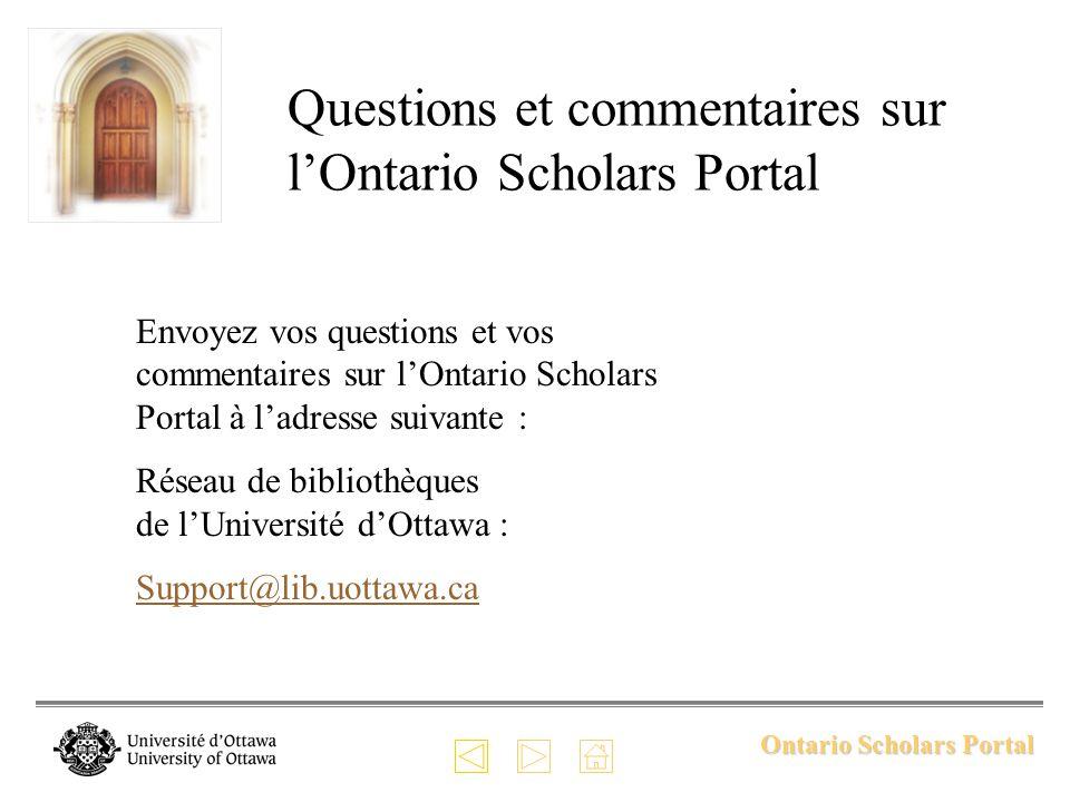 Ontario Scholars Portal Questions et commentaires sur lOntario Scholars Portal Envoyez vos questions et vos commentaires sur lOntario Scholars Portal à ladresse suivante : Réseau de bibliothèques de lUniversité dOttawa : Support@lib.uottawa.ca