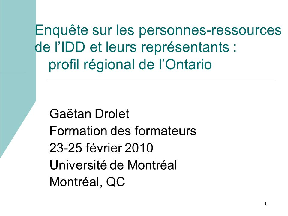 1 Enquête sur les personnes-ressources de lIDD et leurs représentants : profil régional de lOntario Gaëtan Drolet Formation des formateurs 23-25 février 2010 Université de Montréal Montréal, QC