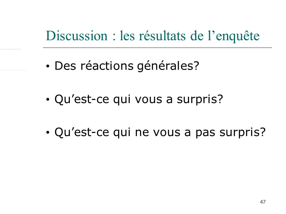 47 Discussion : les résultats de lenquête Des réactions générales? Quest-ce qui vous a surpris? Quest-ce qui ne vous a pas surpris?