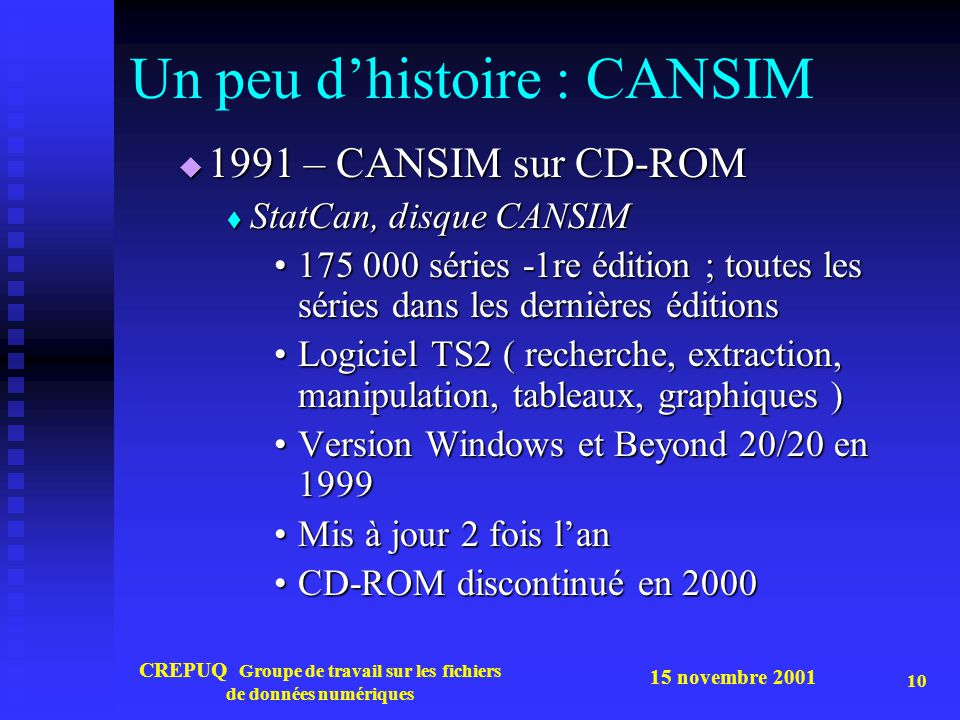 15 novembre 2001 CREPUQ Groupe de travail sur les fichiers de données numériques 10 Un peu dhistoire : CANSIM 1991 – CANSIM sur CD-ROM 1991 – CANSIM sur CD-ROM StatCan, disque CANSIM StatCan, disque CANSIM 175 000 séries -1re édition ; toutes les séries dans les dernières éditions175 000 séries -1re édition ; toutes les séries dans les dernières éditions Logiciel TS2 ( recherche, extraction, manipulation, tableaux, graphiques )Logiciel TS2 ( recherche, extraction, manipulation, tableaux, graphiques ) Version Windows et Beyond 20/20 en 1999Version Windows et Beyond 20/20 en 1999 Mis à jour 2 fois lanMis à jour 2 fois lan CD-ROM discontinué en 2000CD-ROM discontinué en 2000