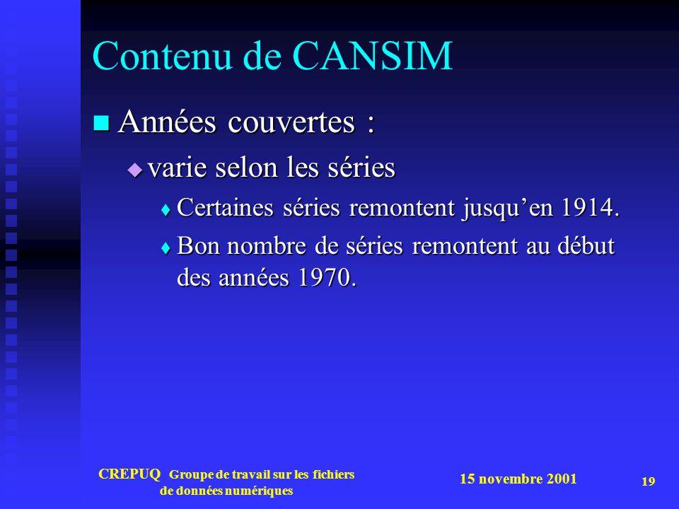 15 novembre 2001 CREPUQ Groupe de travail sur les fichiers de données numériques 19 Contenu de CANSIM Années couvertes : Années couvertes : varie selon les séries varie selon les séries Certaines séries remontent jusquen 1914.
