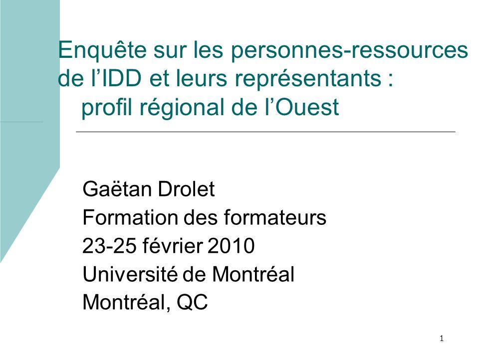 1 Enquête sur les personnes-ressources de lIDD et leurs représentants : profil régional de lOuest Gaëtan Drolet Formation des formateurs 23-25 février 2010 Université de Montréal Montréal, QC
