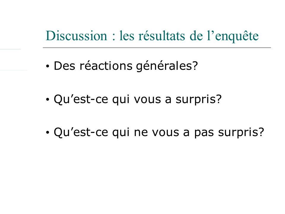 Discussion : les résultats de lenquête Des réactions générales? Quest-ce qui vous a surpris? Quest-ce qui ne vous a pas surpris?