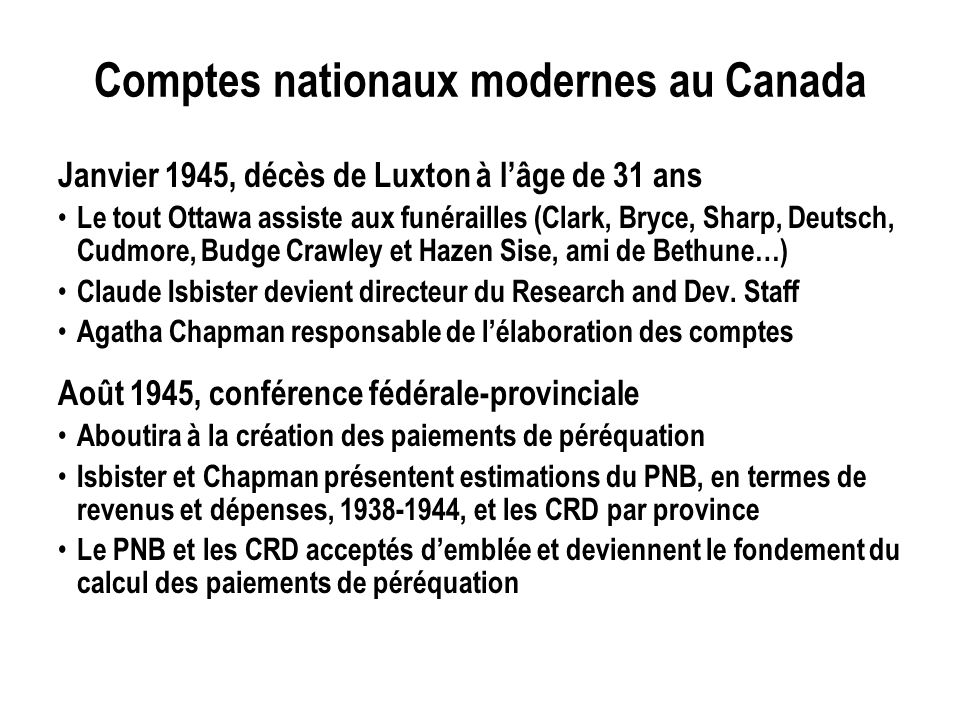 Comptes nationaux modernes au Canada Janvier 1945, décès de Luxton à lâge de 31 ans Le tout Ottawa assiste aux funérailles (Clark, Bryce, Sharp, Deutsch, Cudmore, Budge Crawley et Hazen Sise, ami de Bethune…) Claude Isbister devient directeur du Research and Dev.