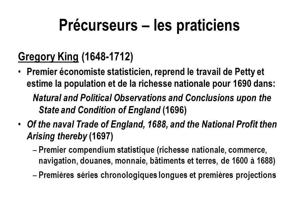 Précurseurs – les praticiens Gregory King (1648-1712) Premier économiste statisticien, reprend le travail de Petty et estime la population et de la richesse nationale pour 1690 dans: Natural and Political Observations and Conclusions upon the State and Condition of England (1696) Of the naval Trade of England, 1688, and the National Profit then Arising thereby (1697) – Premier compendium statistique (richesse nationale, commerce, navigation, douanes, monnaie, bâtiments et terres, de 1600 à 1688) – Premières séries chronologiques longues et premières projections