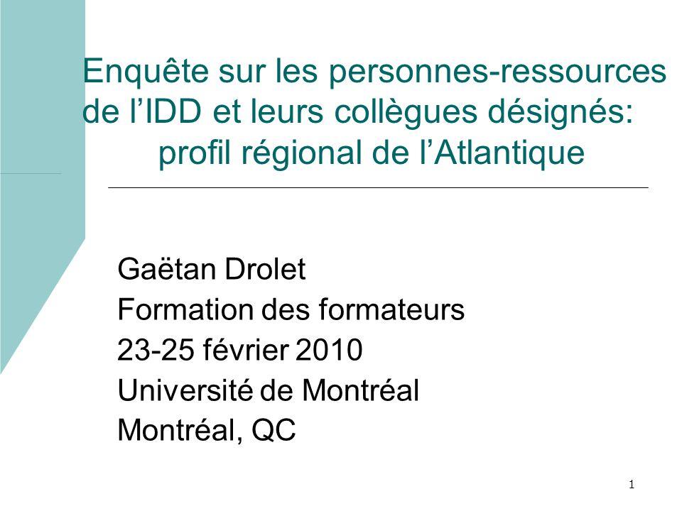 1 Enquête sur les personnes-ressources de lIDD et leurs collègues désignés: profil régional de lAtlantique Gaëtan Drolet Formation des formateurs 23-25 février 2010 Université de Montréal Montréal, QC