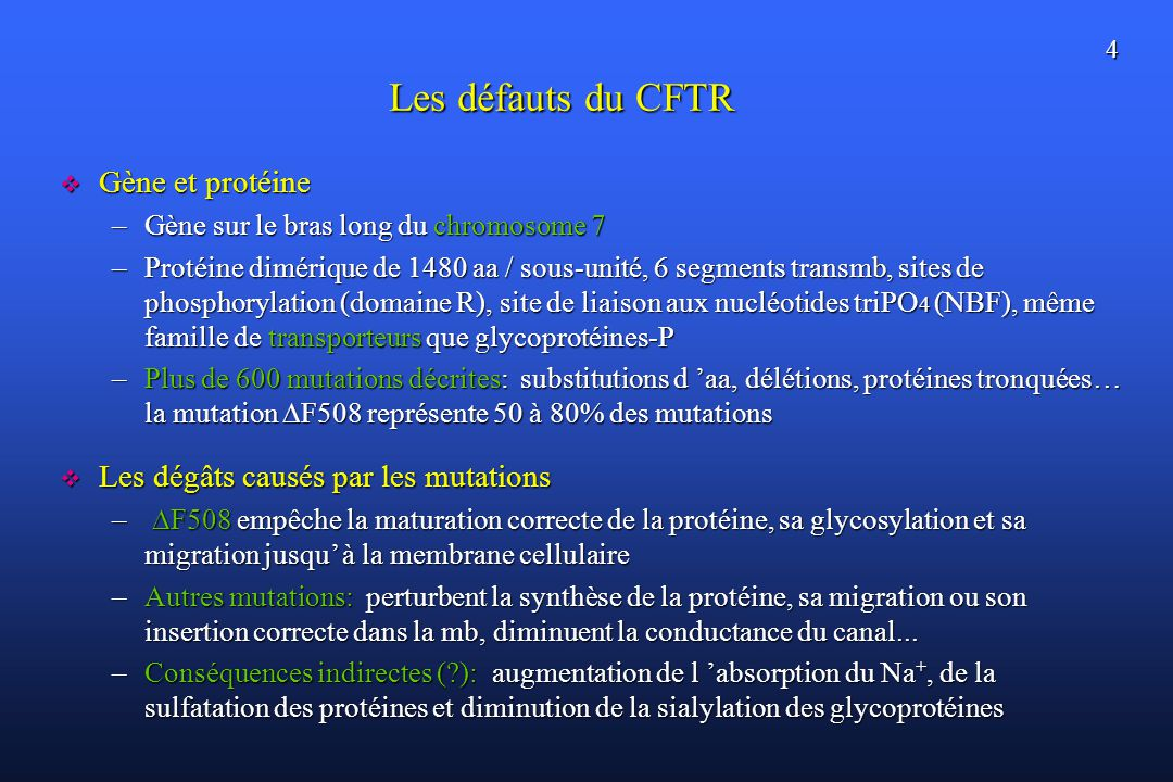 4 Les défauts du CFTR Gène et protéine Gène et protéine –Gène sur le bras long du chromosome 7 –Protéine dimérique de 1480 aa / sous-unité, 6 segments
