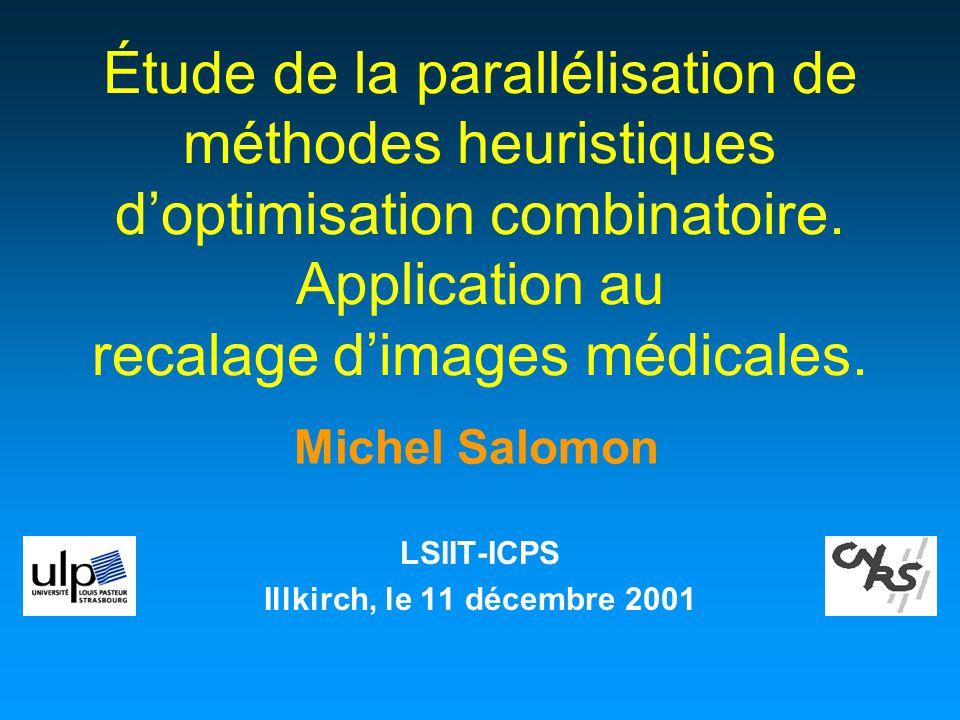 Michel Salomon Étude de la parallélisation de méthodes heuristiques doptimisation combinatoire. Application au recalage dimages médicales. LSIIT-ICPS