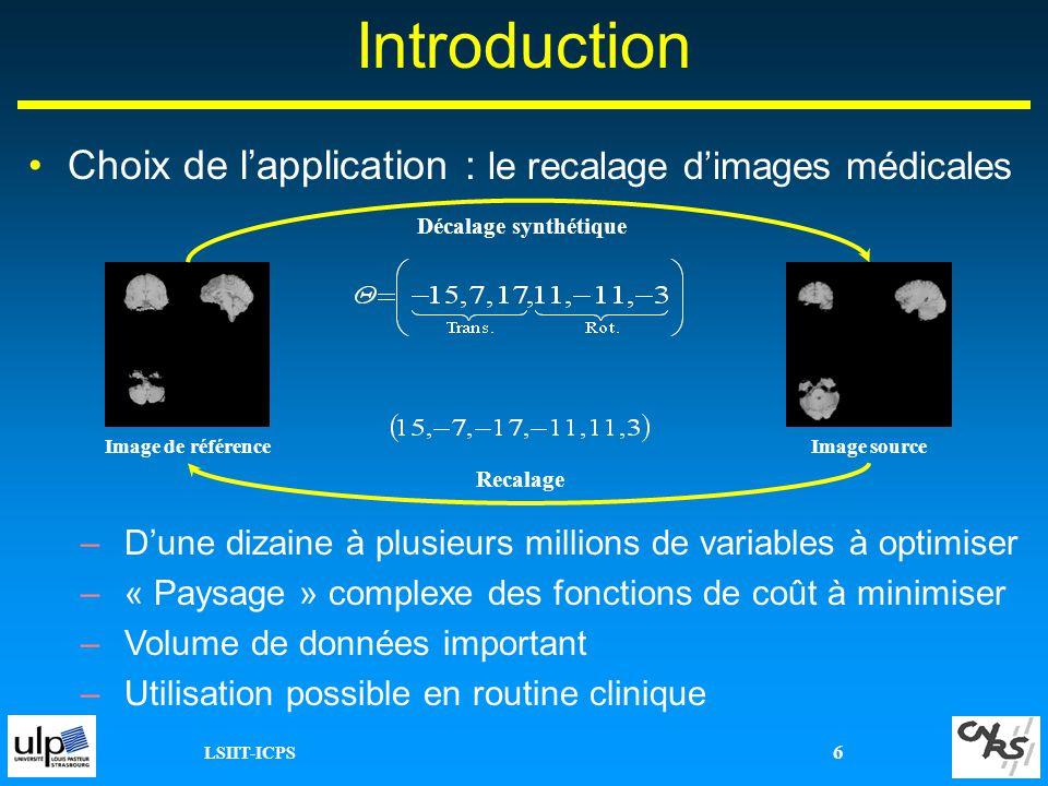 LSIIT-ICPS 6 Introduction Choix de lapplication : le recalage dimages médicales –Dune dizaine à plusieurs millions de variables à optimiser –« Paysage
