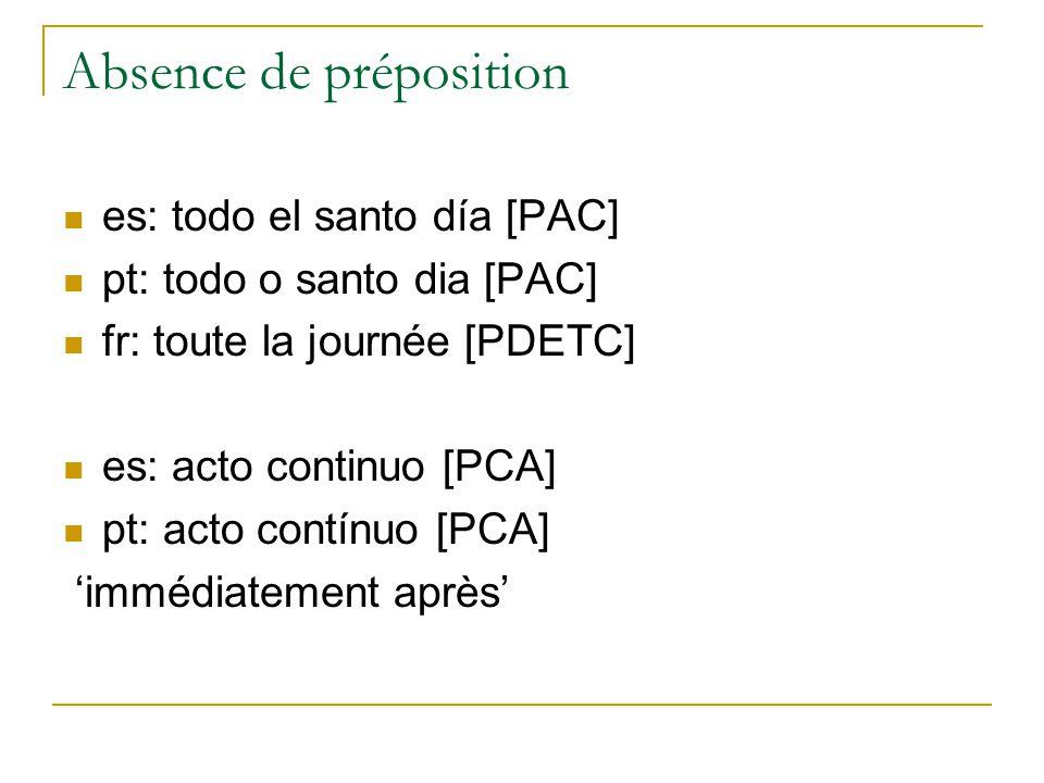 Absence de préposition es: todo el santo día [PAC] pt: todo o santo dia [PAC] fr: toute la journée [PDETC] es: acto continuo [PCA] pt: acto contínuo [PCA] immédiatement après