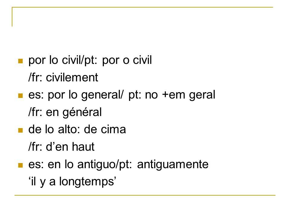 por lo civil/pt: por o civil /fr: civilement es: por lo general/ pt: no +em geral /fr: en général de lo alto: de cima /fr: den haut es: en lo antiguo/