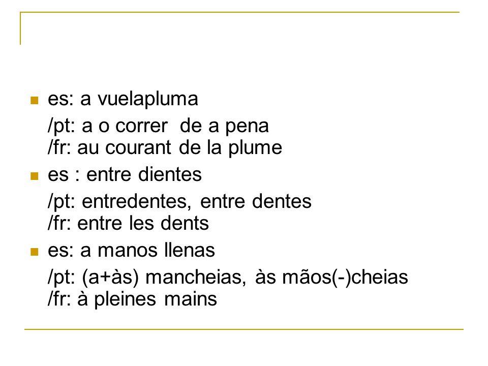 es: a vuelapluma /pt: a o correr de a pena /fr: au courant de la plume es : entre dientes /pt: entredentes, entre dentes /fr: entre les dents es: a ma