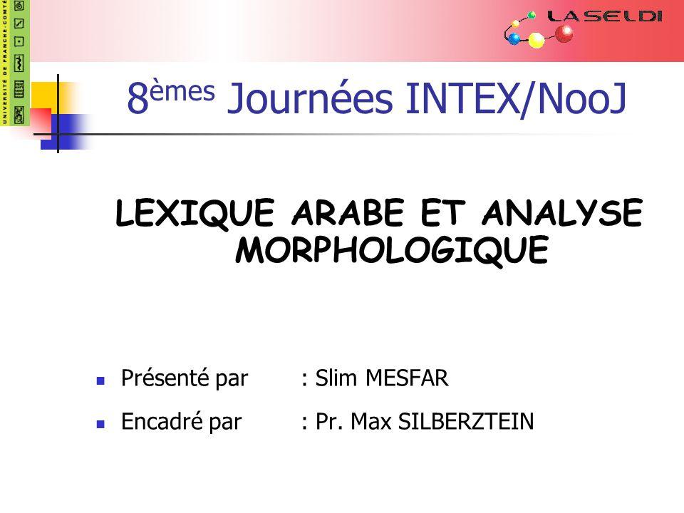 8 èmes Journées INTEX/NooJ LEXIQUE ARABE ET ANALYSE MORPHOLOGIQUE Présenté par: Slim MESFAR Encadré par: Pr.