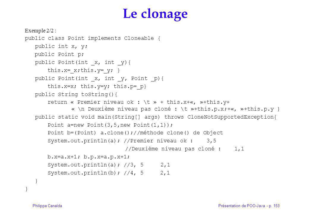 Présentation de POO-Java - p. 153Philippe Canalda Le clonage Exemple 2/2 : public class Point implements Cloneable { public int x, y; public Point p;