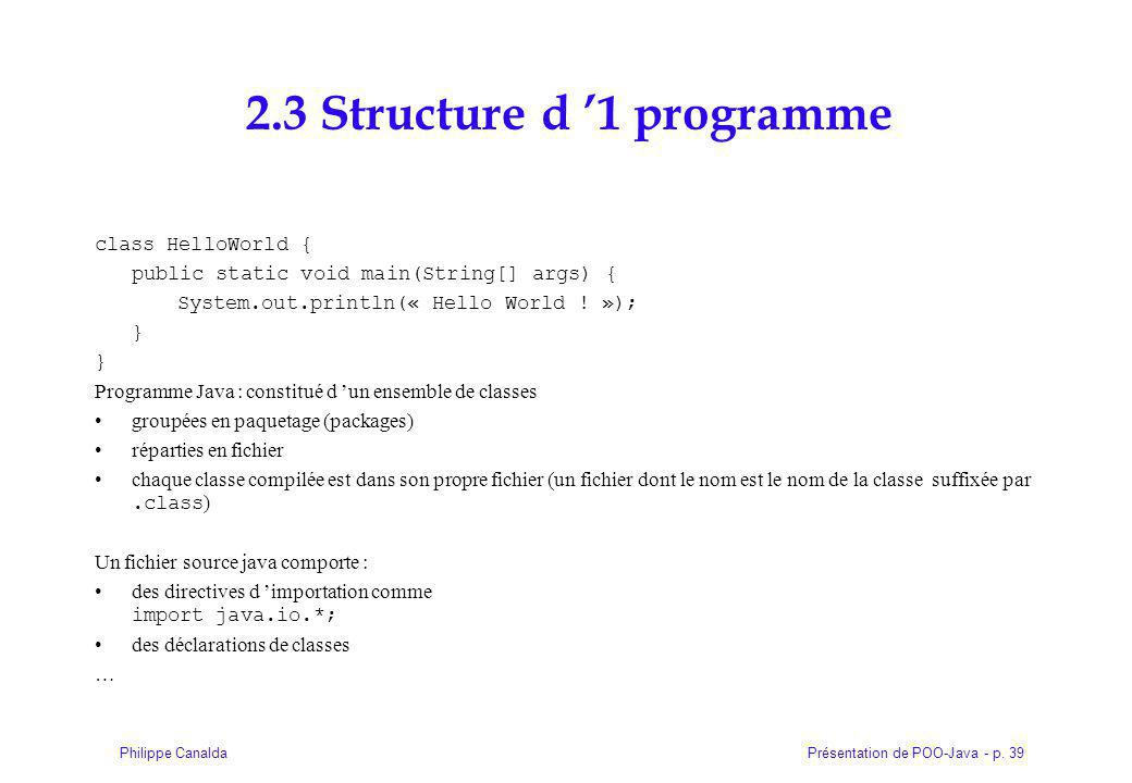 Présentation de POO-Java - p. 39Philippe Canalda 2.3 Structure d 1 programme class HelloWorld { public static void main(String[] args) { System.out.pr