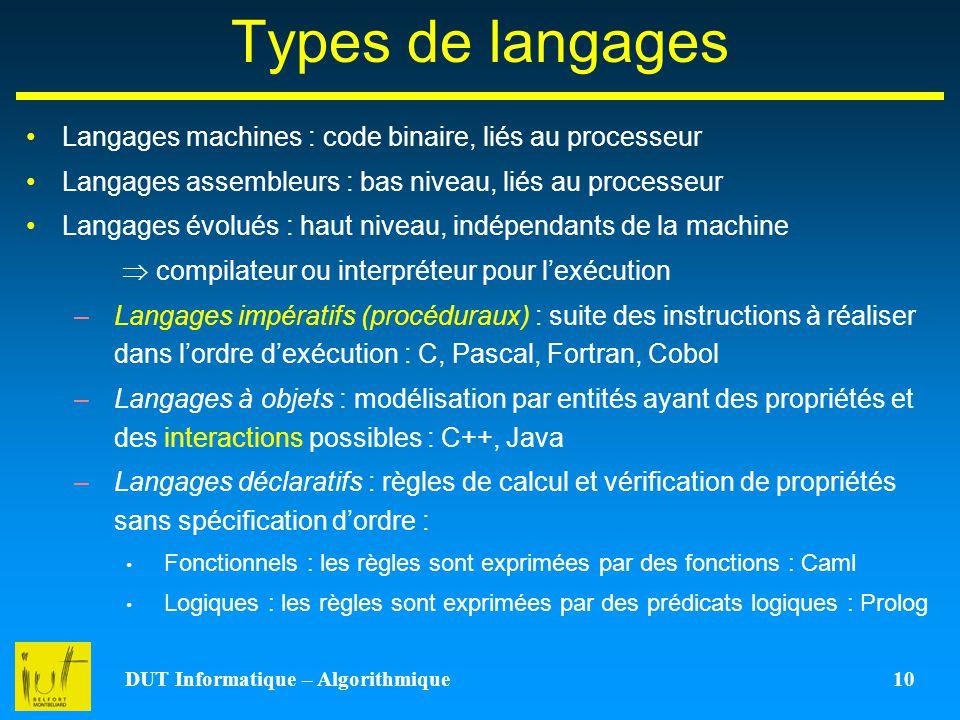DUT Informatique – Algorithmique 10 Types de langages Langages machines : code binaire, liés au processeur Langages assembleurs : bas niveau, liés au