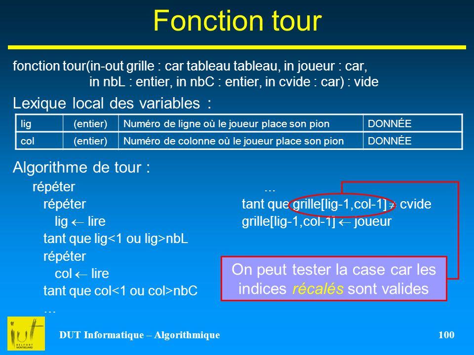 DUT Informatique – Algorithmique 100 Fonction tour fonction tour(in-out grille : car tableau tableau, in joueur : car, in nbL : entier, in nbC : entie
