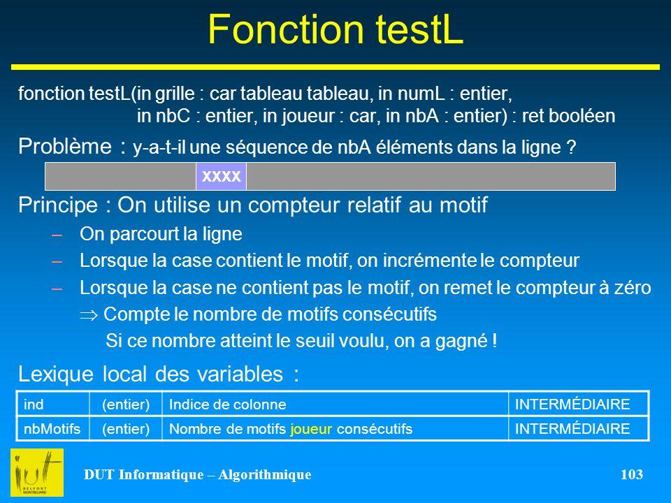 DUT Informatique – Algorithmique 103 Fonction testL fonction testL(in grille : car tableau tableau, in numL : entier, in nbC : entier, in joueur : car