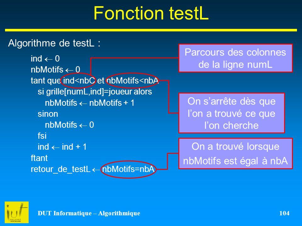 DUT Informatique – Algorithmique 104 Fonction testL Algorithme de testL : ind 0 nbMotifs 0 tant que ind<nbC et nbMotifs<nbA si grille[numL,ind]=joueur