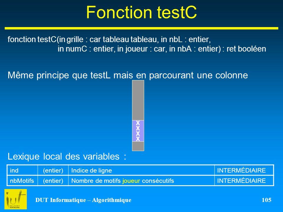 DUT Informatique – Algorithmique 105 Fonction testC fonction testC(in grille : car tableau tableau, in nbL : entier, in numC : entier, in joueur : car
