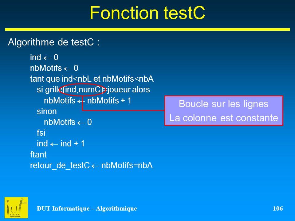 DUT Informatique – Algorithmique 106 Fonction testC Algorithme de testC : ind 0 nbMotifs 0 tant que ind<nbL et nbMotifs<nbA si grille[ind,numC]=joueur