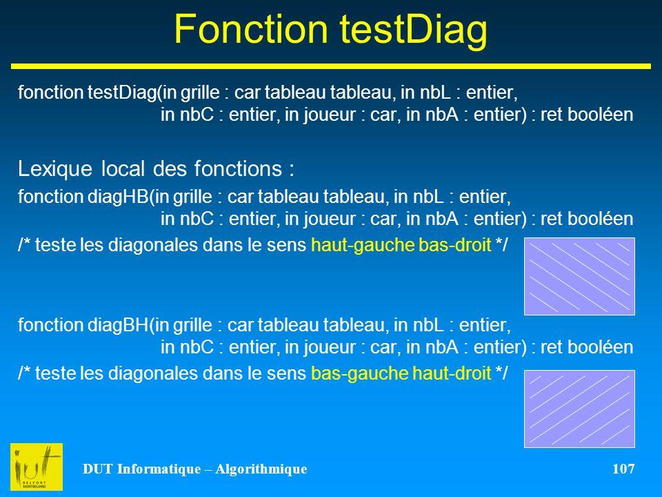 DUT Informatique – Algorithmique 107 Fonction testDiag fonction testDiag(in grille : car tableau tableau, in nbL : entier, in nbC : entier, in joueur