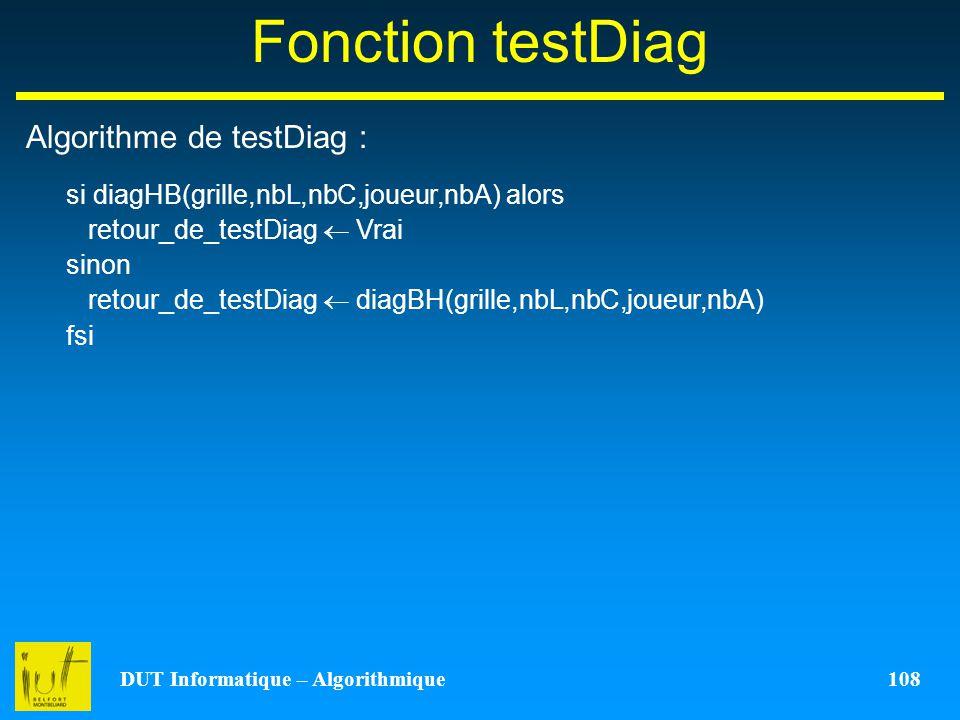 DUT Informatique – Algorithmique 108 Fonction testDiag Algorithme de testDiag : si diagHB(grille,nbL,nbC,joueur,nbA) alors retour_de_testDiag Vrai sin