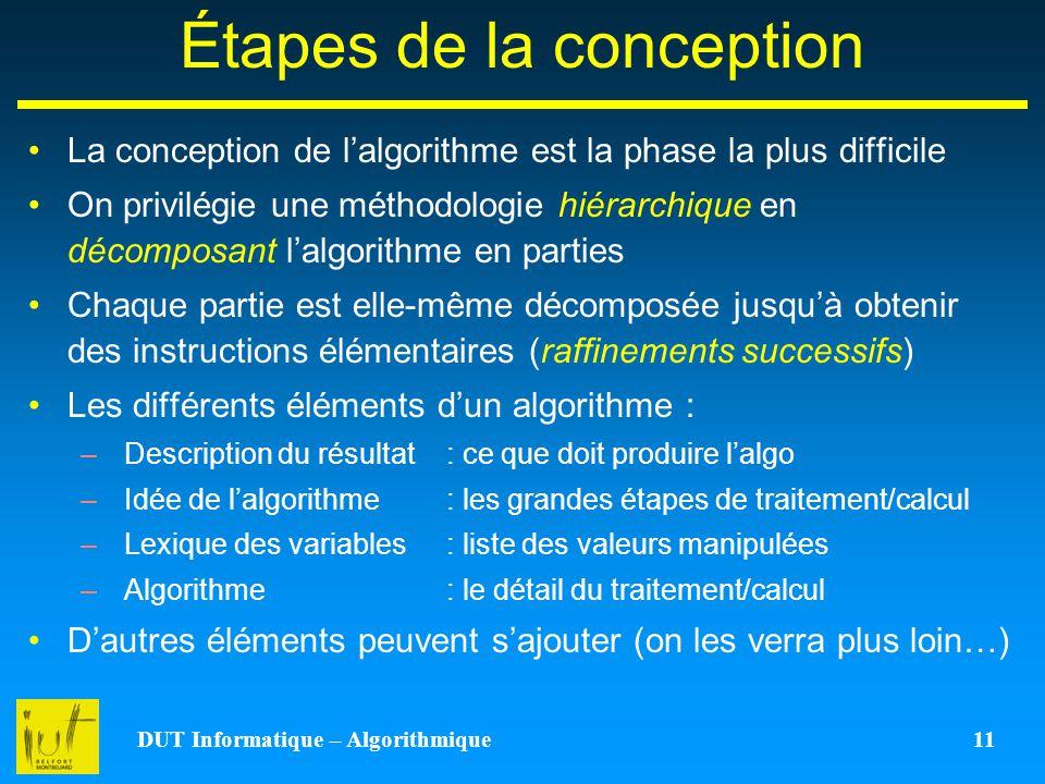 DUT Informatique – Algorithmique 11 Étapes de la conception La conception de lalgorithme est la phase la plus difficile On privilégie une méthodologie
