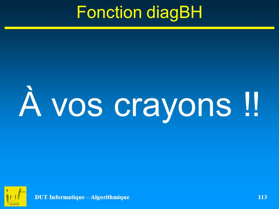 DUT Informatique – Algorithmique 113 Fonction diagBH À vos crayons !!