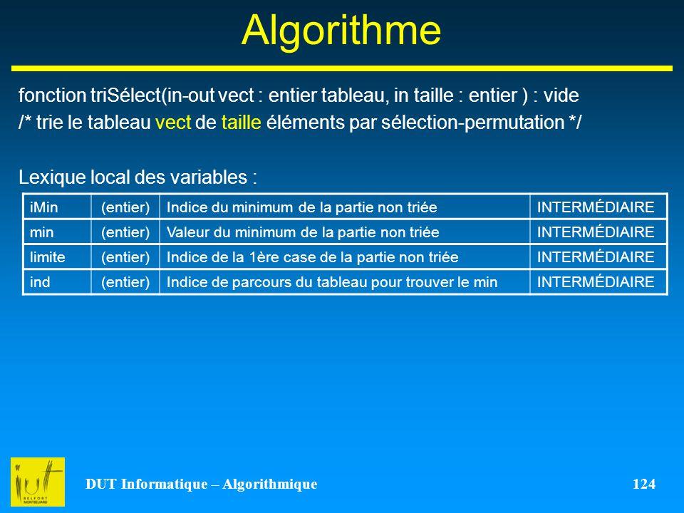 DUT Informatique – Algorithmique 124 Algorithme fonction triSélect(in-out vect : entier tableau, in taille : entier ) : vide /* trie le tableau vect d