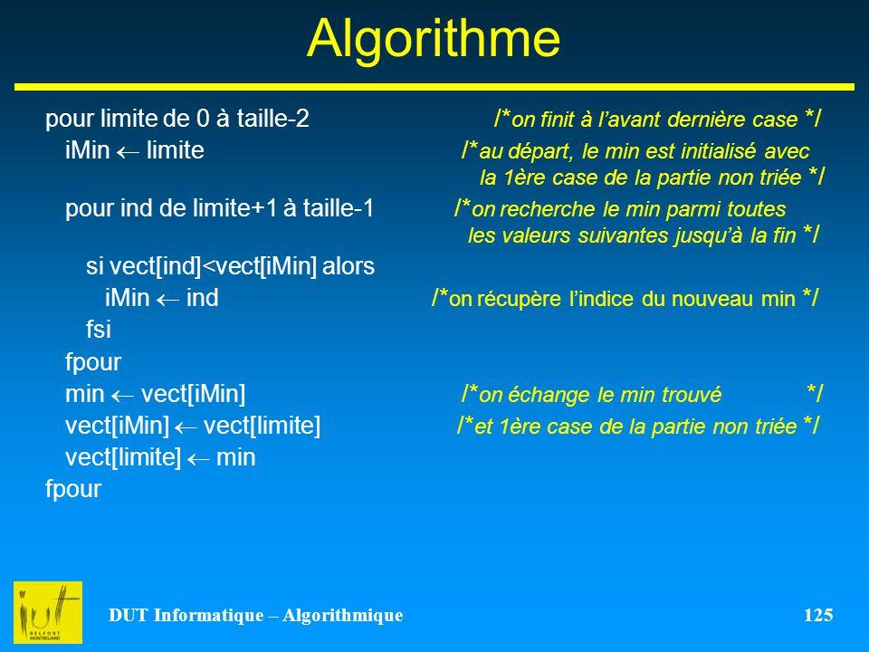 DUT Informatique – Algorithmique 125 Algorithme pour limite de 0 à taille-2 /* on finit à lavant dernière case */ iMin limite /* au départ, le min est