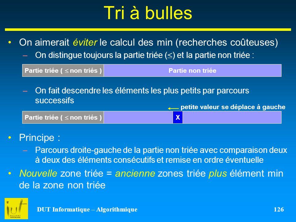 DUT Informatique – Algorithmique 126 Tri à bulles On aimerait éviter le calcul des min (recherches coûteuses) –On distingue toujours la partie triée (