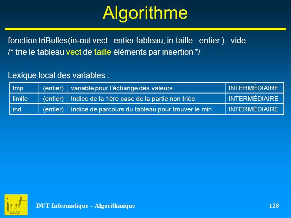 DUT Informatique – Algorithmique 128 Algorithme fonction triBulles(in-out vect : entier tableau, in taille : entier ) : vide /* trie le tableau vect d