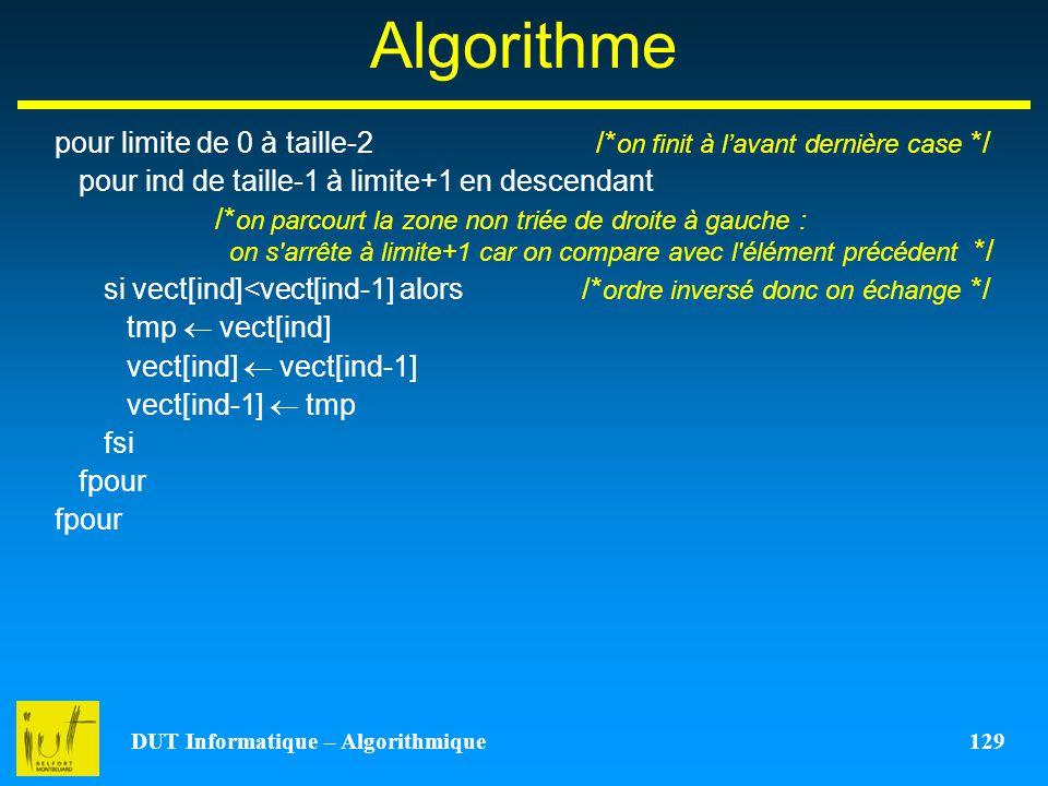 DUT Informatique – Algorithmique 129 Algorithme pour limite de 0 à taille-2 /* on finit à lavant dernière case */ pour ind de taille-1 à limite+1 en d