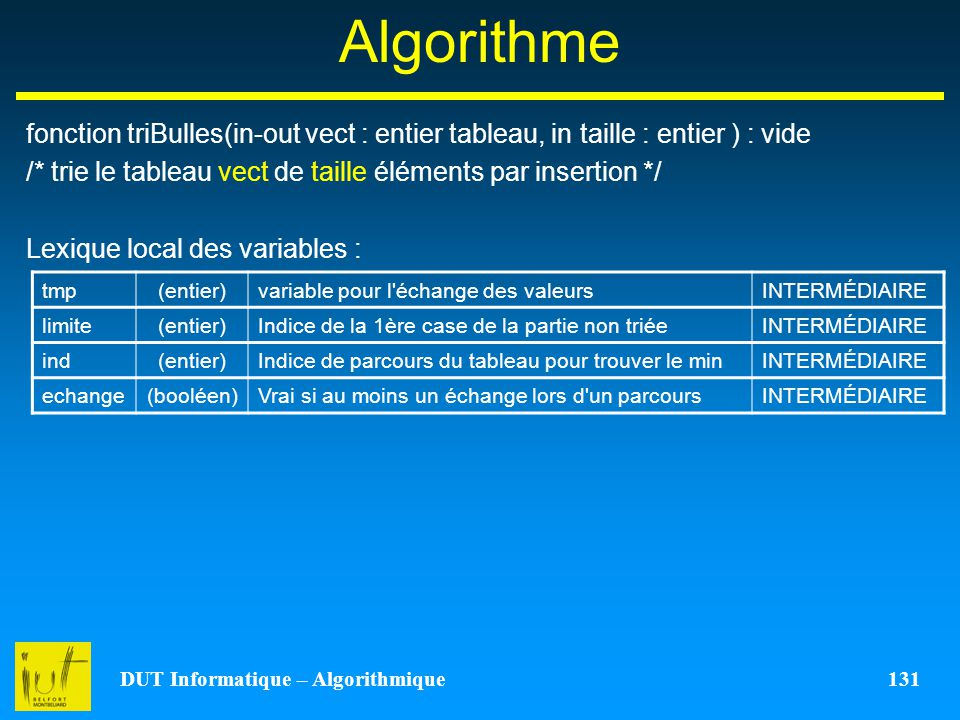 DUT Informatique – Algorithmique 131 Algorithme fonction triBulles(in-out vect : entier tableau, in taille : entier ) : vide /* trie le tableau vect d