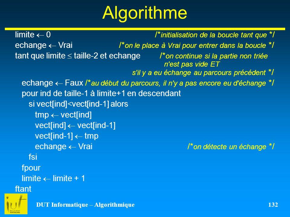 DUT Informatique – Algorithmique 132 Algorithme limite 0 /* initialisation de la boucle tant que */ echange Vrai /* on le place à Vrai pour entrer dan