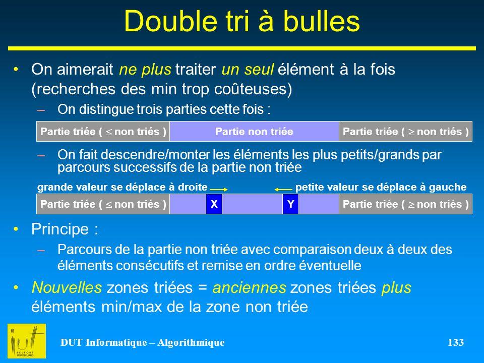 DUT Informatique – Algorithmique 133 Double tri à bulles On aimerait ne plus traiter un seul élément à la fois (recherches des min trop coûteuses) –On