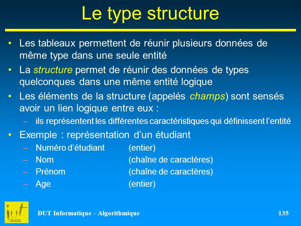 DUT Informatique – Algorithmique 135 Le type structure Les tableaux permettent de réunir plusieurs données de même type dans une seule entité La struc