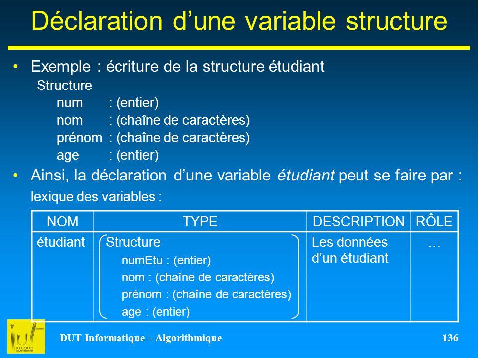 DUT Informatique – Algorithmique 136 Déclaration dune variable structure Exemple : écriture de la structure étudiant Structure num: (entier) nom : (ch