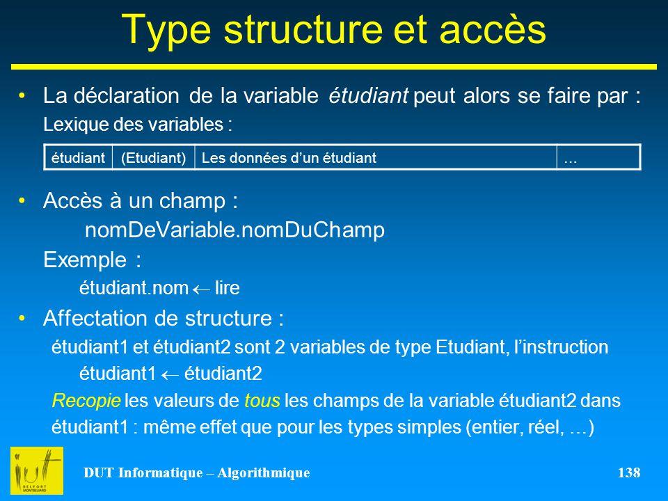 DUT Informatique – Algorithmique 138 Type structure et accès La déclaration de la variable étudiant peut alors se faire par : Lexique des variables :