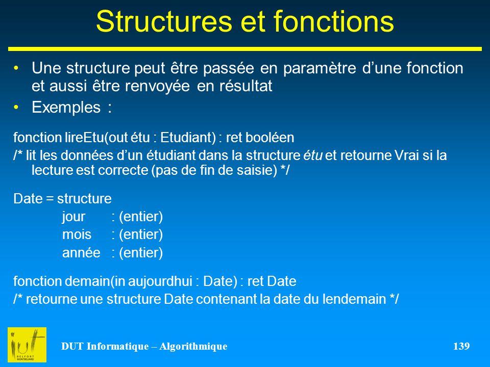 DUT Informatique – Algorithmique 139 Structures et fonctions Une structure peut être passée en paramètre dune fonction et aussi être renvoyée en résul