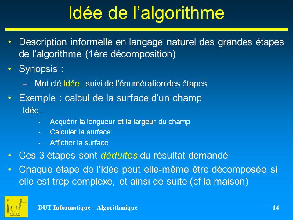 DUT Informatique – Algorithmique 14 Idée de lalgorithme Description informelle en langage naturel des grandes étapes de lalgorithme (1ère décompositio