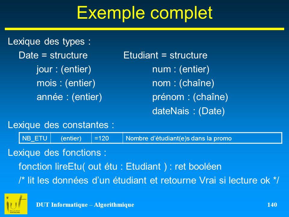 DUT Informatique – Algorithmique 140 Exemple complet Lexique des types : Date = structureEtudiant = structure jour : (entier) num : (entier) mois : (e