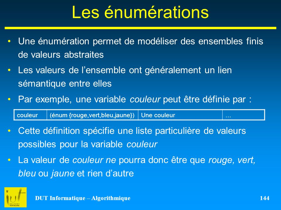 DUT Informatique – Algorithmique 144 Les énumérations Une énumération permet de modéliser des ensembles finis de valeurs abstraites Les valeurs de len