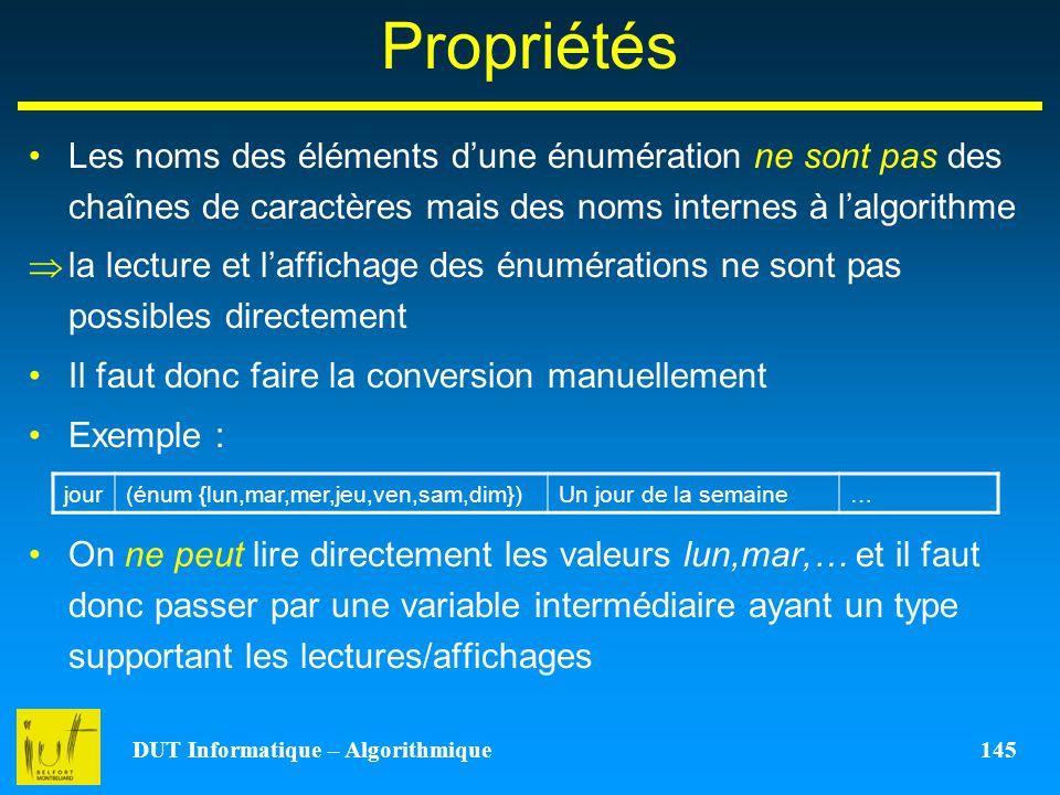 DUT Informatique – Algorithmique 145 Propriétés Les noms des éléments dune énumération ne sont pas des chaînes de caractères mais des noms internes à