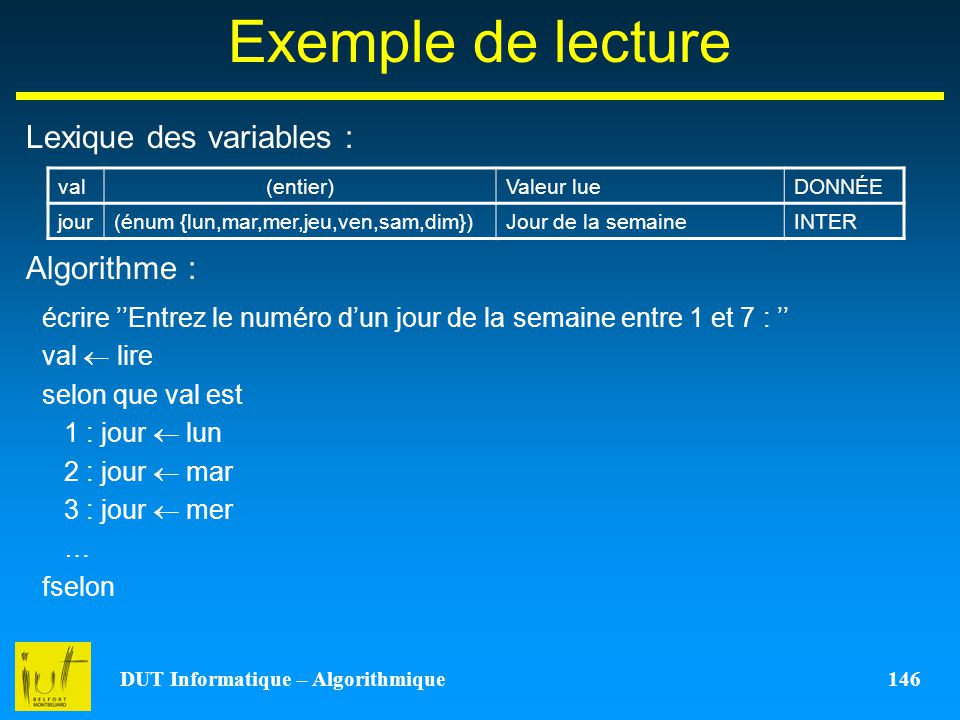 DUT Informatique – Algorithmique 146 Exemple de lecture Lexique des variables : Algorithme : val(entier)Valeur lueDONNÉE jour(énum {lun,mar,mer,jeu,ve