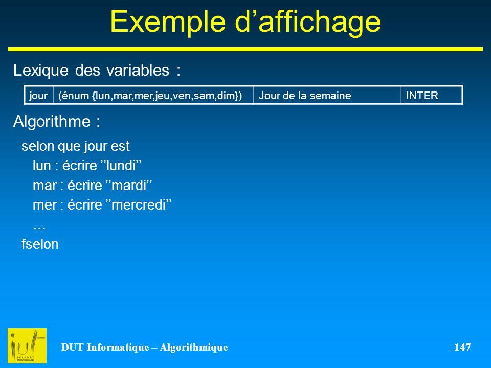 DUT Informatique – Algorithmique 147 Exemple daffichage Lexique des variables : Algorithme : jour(énum {lun,mar,mer,jeu,ven,sam,dim})Jour de la semain