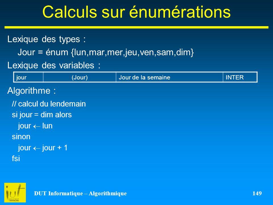 DUT Informatique – Algorithmique 149 Calculs sur énumérations Lexique des types : Jour = énum {lun,mar,mer,jeu,ven,sam,dim} Lexique des variables : Al
