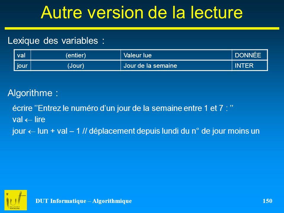 DUT Informatique – Algorithmique 150 Autre version de la lecture Lexique des variables : Algorithme : val(entier)Valeur lueDONNÉE jour(Jour)Jour de la